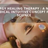 Energy Healing Therapy : A Novel Medical Intuitive Concept For Science